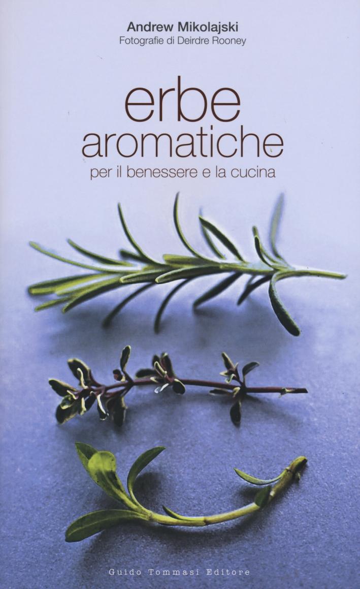 Erbe aromatiche per il benessere e la cucina. Ediz. illustrata