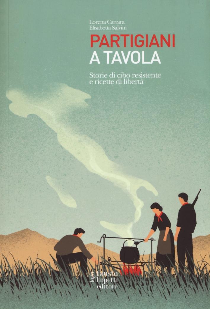 Partigiani a Tavola. Storie di Cibo Resistente e Ricette di Libertà
