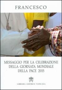 Messaggio per la celebrazione della Giornata Mondiale della Pace 2015