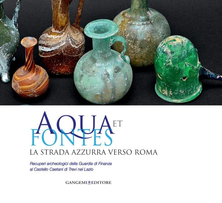 Aqua Et Fontes. La Strada Azzurra Verso Roma. Recuperi Archeologici della Guardia di Finanza al Castello Caetani di Trevi nel Lazio.