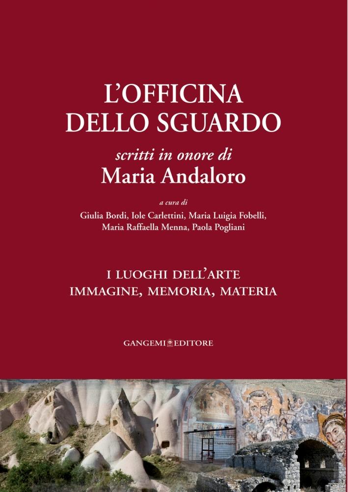 L'Officina dello Sguardo Scritti in Onore di Maria Andaloro. I Luoghi dell'Arte. Immagine, Memoria, Materia. Opera in 2 Volumi.