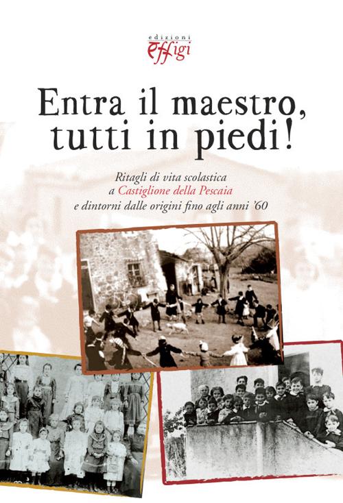 Entra il maestro, tutti in piedi! Ritagli di vita scolastica a Castiglione della Pescaia e dintorni dalle origini fino agli anni '60.