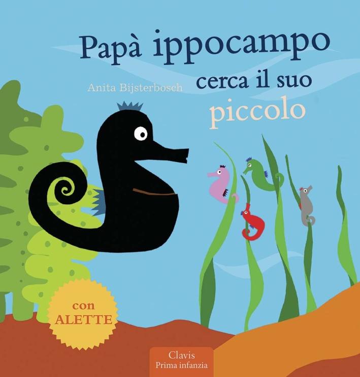 Papà Ippocampo cerca il suo piccolo. Ediz. illustrata