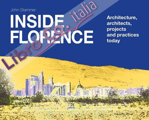 Inside Florence. Architecture, Architects, Projects and Pratices Today