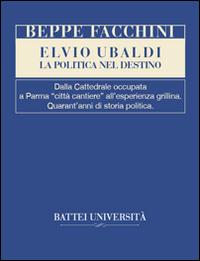 Elvio Ubaldi. La politica nel destino. Dalla cattedrale occupata a Parma