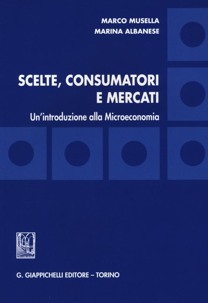 Scelte, consumatori e mercati. Un'introduzione alla microeconomia.