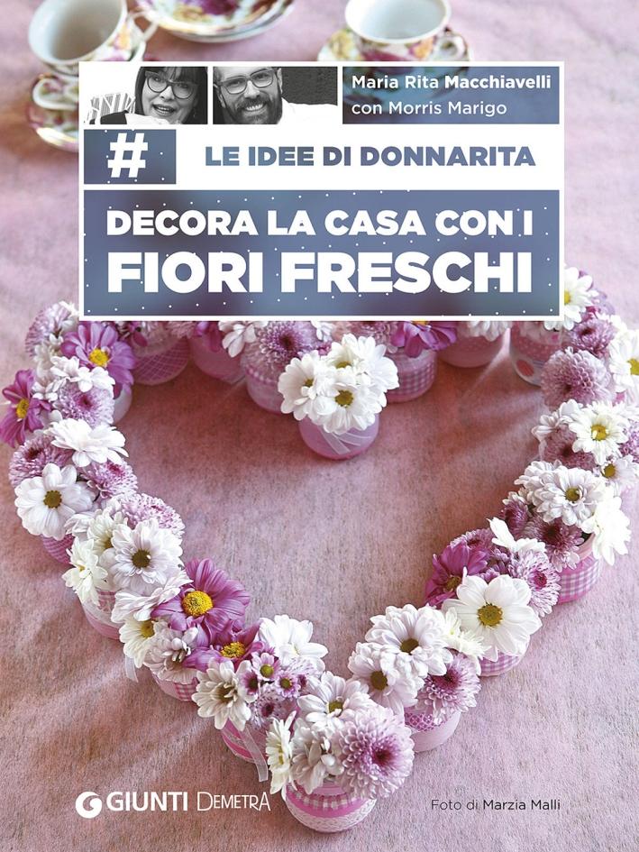 Le idee di Donnarita. Decora la casa con i fiori freschi.