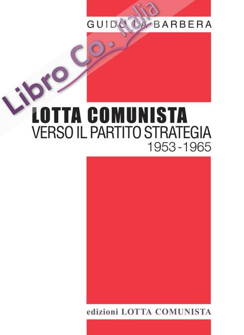 Lotta Comunista. Verso il partito strategia 1953-1965.