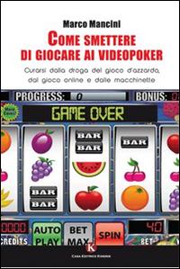 Come smettere di giocare ai videopoker. Curarsi dalla droga del gioco d'azzardo, dal gioco online e dalle macchinette