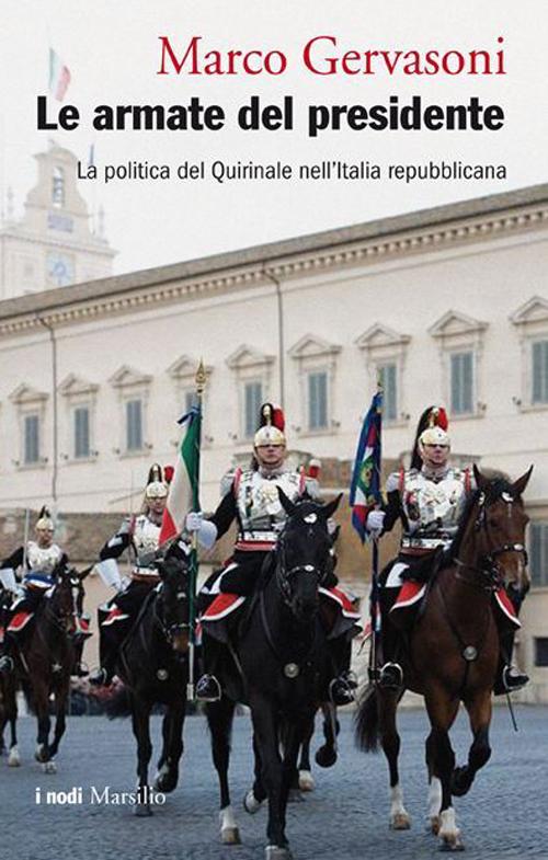 Le armate del presidente. La politica del Quirinale nell'Italia repubblicana