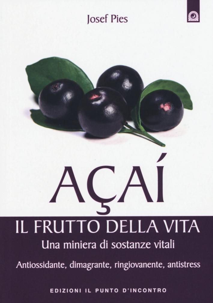 Acai. Il frutto della vita. Una miniera di sostanze vitali. Antiossidante, dimagrante, ringiovanente, antistress