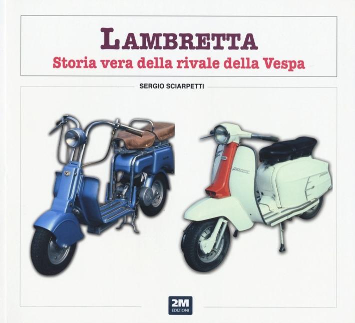 Lambretta. Storia vera della rivale della Vespa. Ediz. illustrata
