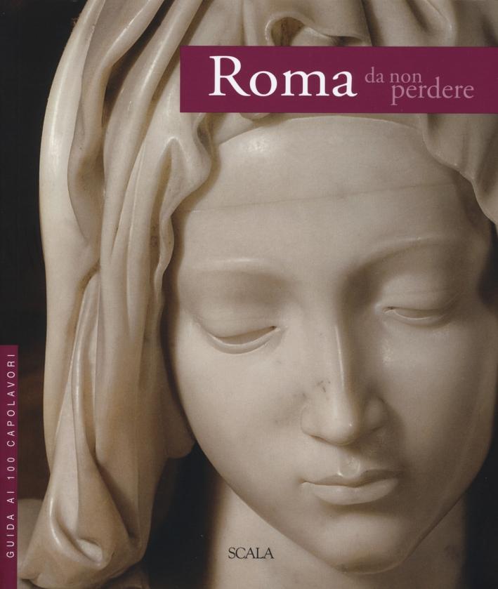Roma da non perdere. Guida ai 100 capolavori