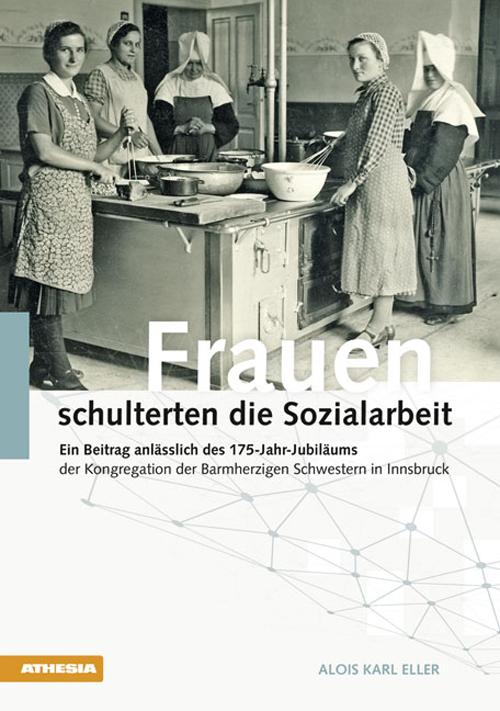 Frauen schulterten die Sozialarbeit. Ein Beitrag anlässlich des 175-Jahr-Jubiläums der Kongregation der Barmherzigen Schwestern in Innsbruck
