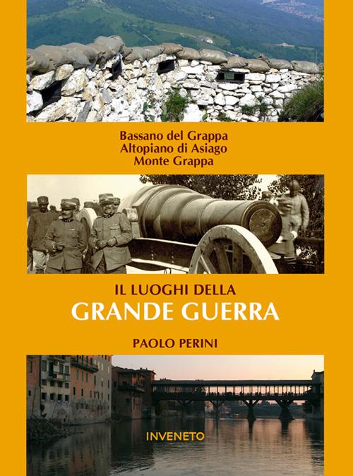 I luoghi della grande guerra. Bassano, Altopiano dei sette comuni, Monte Grappa.