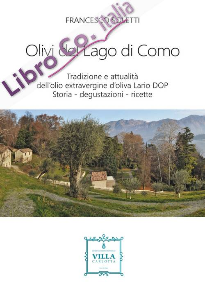 Olivi del Lago di Como. Tradizione e attualità dell'olio extravergine d'oliva Lario DOP. Storia - degustazioni - ricette
