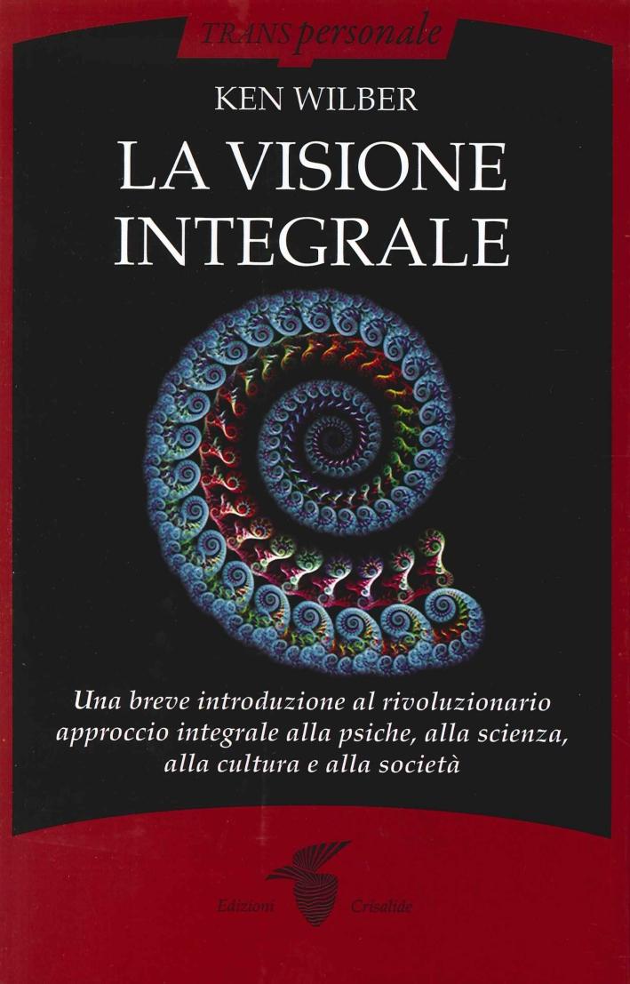 La visione integrale. Una breve introduzione al rivoluzionario approccio integrale alla psiche, alla scienza, alla cultura e alla società