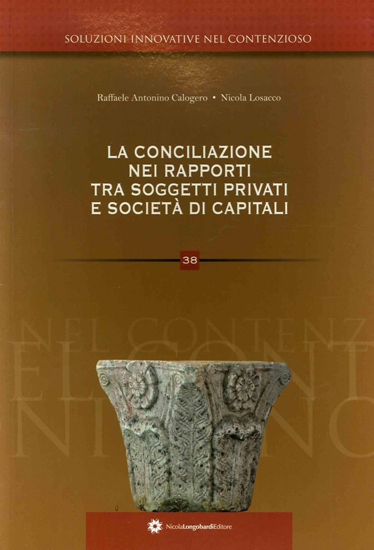 Soluzioni innovative nel contenzioso. 38. La conciliazione. nei rapporti tra soggetti privati e società di capitali