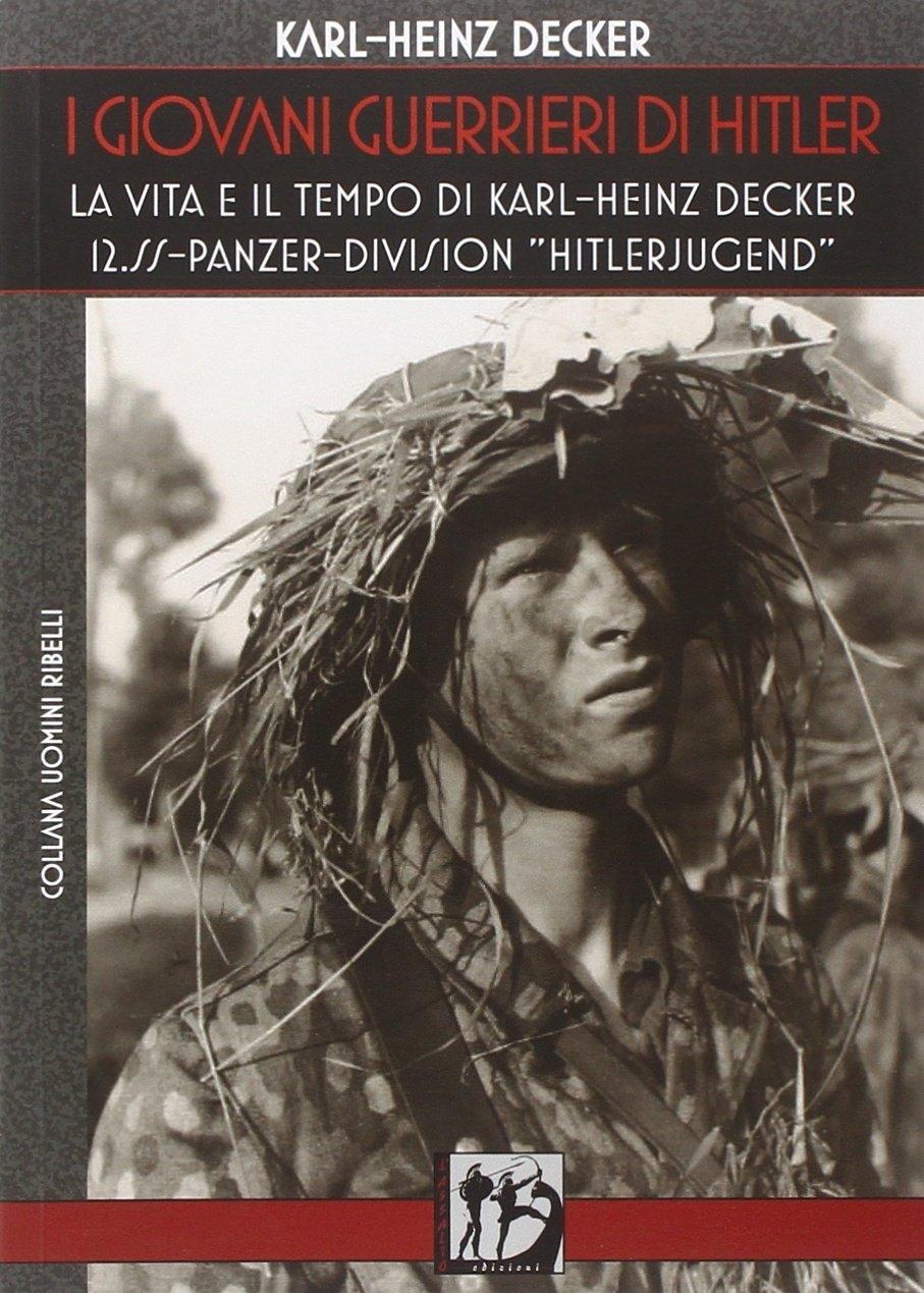 I giovani guerrieri di Hitler. La vita e il tempo di Karl-Heinz Decker. 12.SS Panzer-Division