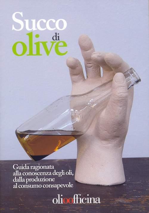 Succo di olive. Guida ragionata alla conoscenza degli oli, dalla produzione al consumo consapevole