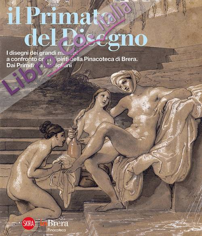 Il Primato del Disegno. I Disegni dei Grandi Maestri a Confronto con i Dipinti della Pinacoteca di Brera. Dai Primitivi a Modigliani