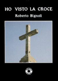 Ho Visto la Croce - Bignoli, Roberto