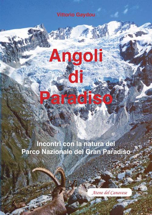Angoli di paradiso. Incontri con la natura del Parco nazionale del Gran Paradiso.