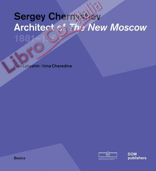 Sergey Chernyshev. Architect of the New Moscow 1881-1963.