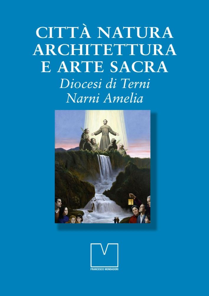 Città natura architettura e arte sacra. Diocesi di Terni Narni Amelia.