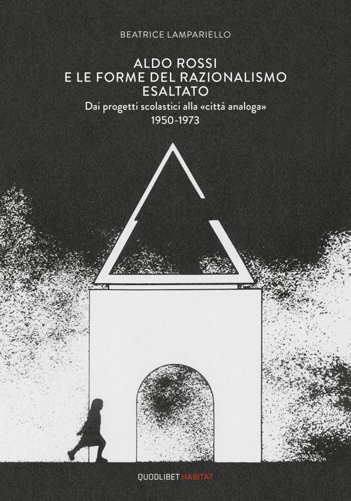 Aldo Rossi e le forme del razionalismo esaltato. Dai progetti scolastici alla