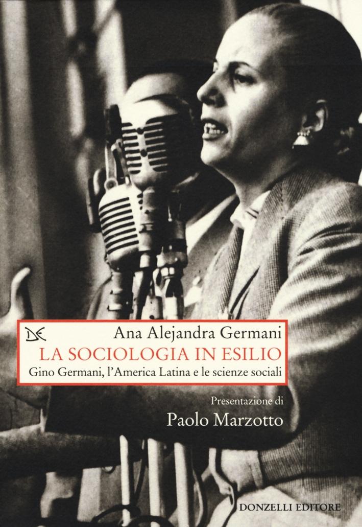 La sociologia in esilio. Gino Germani, l'America Latina e le scienze sociali.