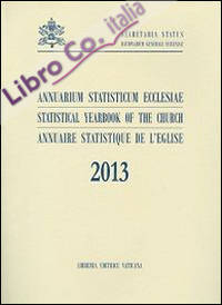 Annuarium Statisticum Ecclesiae. Statistical Yearbook of the Church. Annuaire Statistique de l'Eglise. 2013