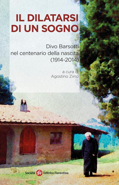 Il dilatarsi di un sogno. Divo Barsotti nel centenario della nascita (1914-2014)