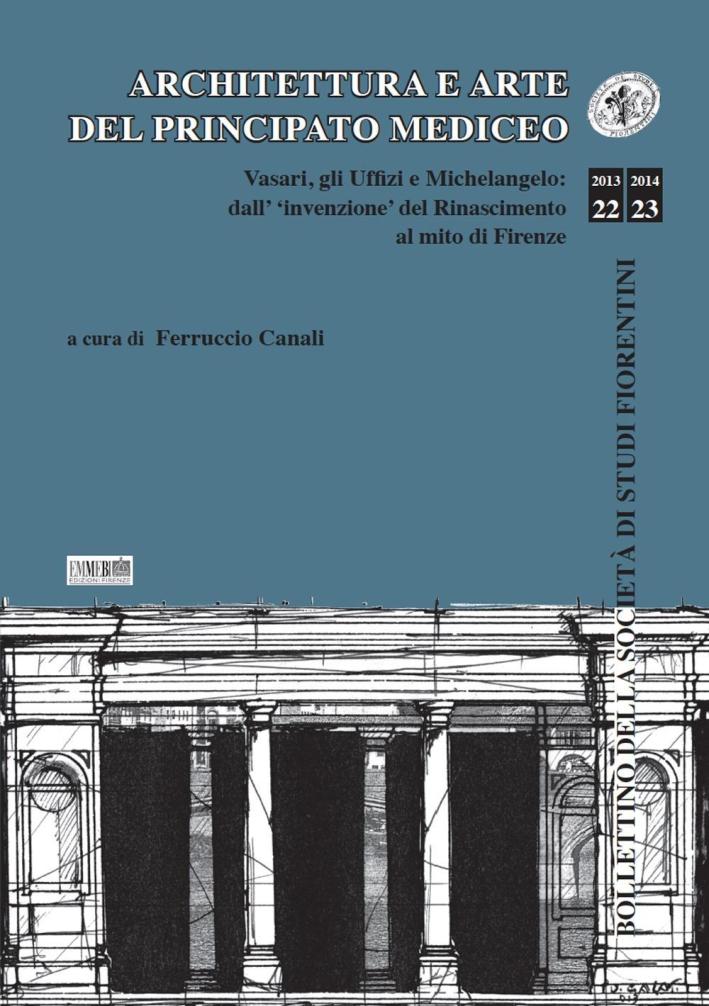 Architettura e arte del principato mediceo. Vasari, gli Uffizi e Michelangelo: dall'invenzione del Rinascimento al mito di Firenze