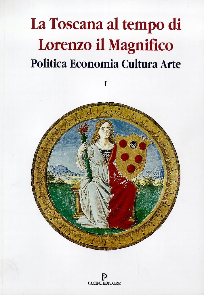 La Toscana al Tempo di Lorenzo il Magnifico. Politica, Economia, Cultura, Arte