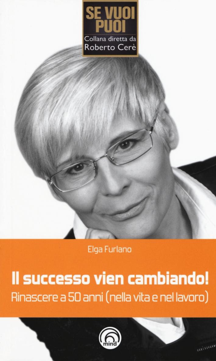 il successo vien cambiando rinascere a 50 anni nella vita e nel lavoro