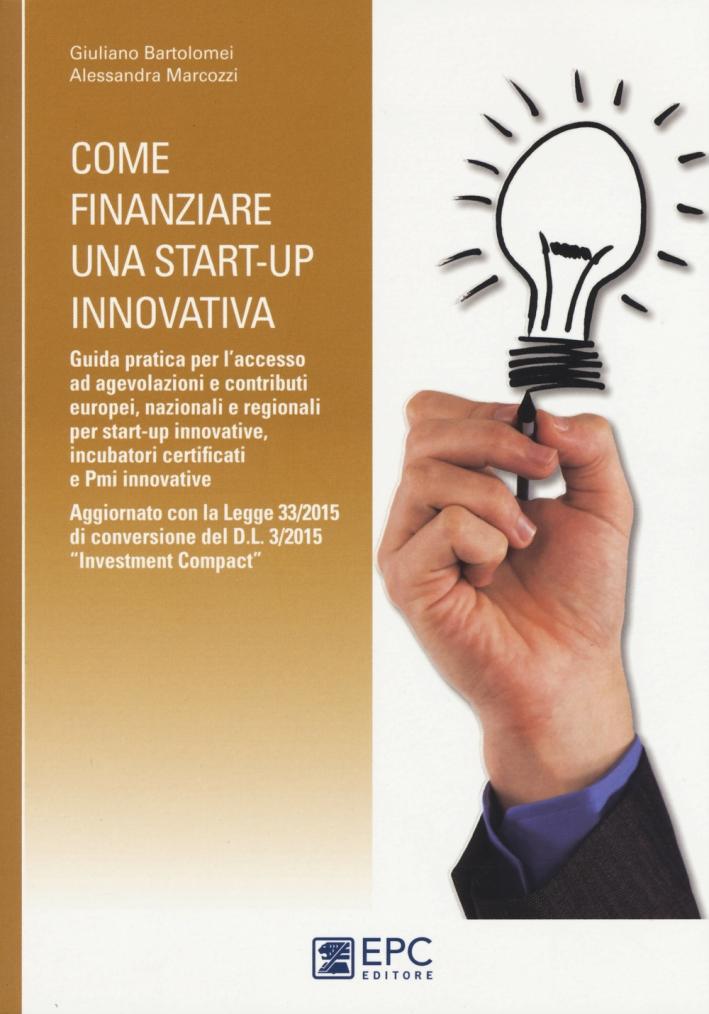 Come finanziare una start-up innovativa. Guida pratica per l'accesso ad agevolazioni e contributi europei, nazionali e regionali per start-up innovative