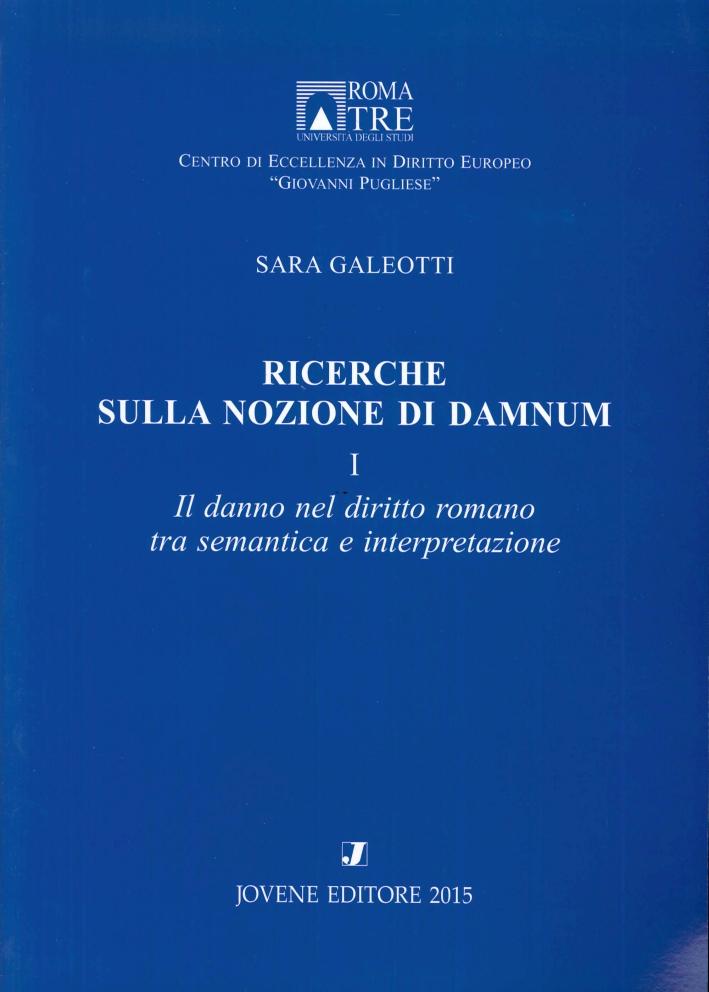Ricerche sulla Nozione di Damnum. Vol. 1: il Danno nel Diritto Romano tra Semantica e Interpretazione.