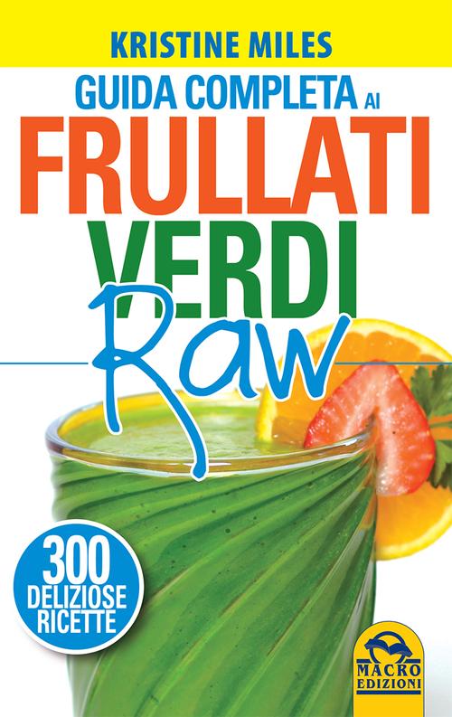 Guida completa ai frullati verdi raw. 300 deliziose ricette