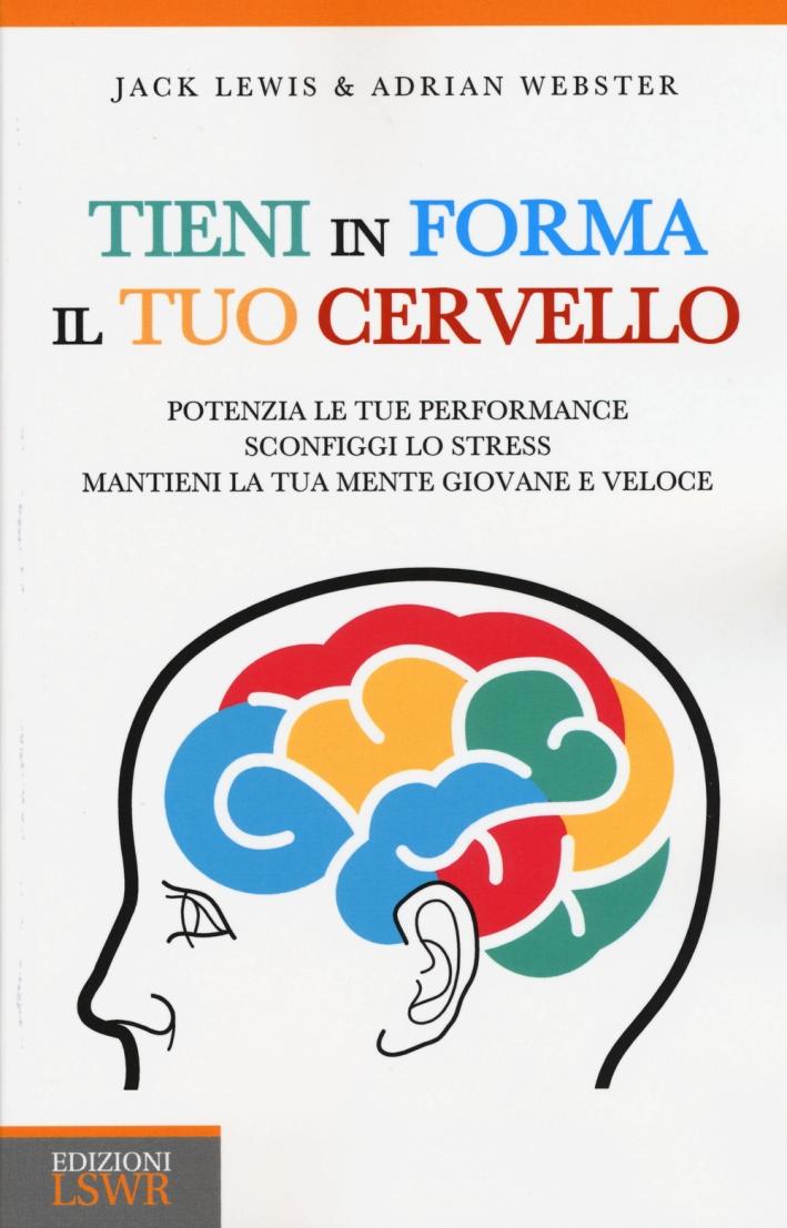 Tieni in Forma il Tuo Cervello. Potenzia le Tue Performance, Sconfiggi lo Stress, Mantieni la Tua Mente Giovane e Veloce