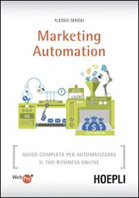 Marketing automation. Guida completa per automatizzare il tuo business online