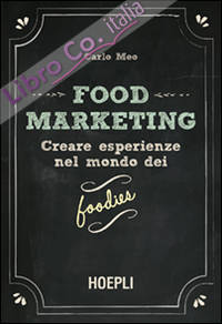 Food marketing. Creare esperienze nel mondo dei foodies.