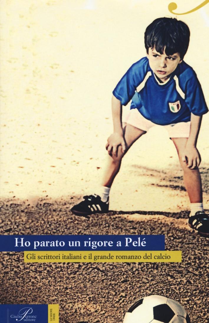 Ho parato un rigore a Pelé. Gli scrittori italiani e il grande romanzo del calcio