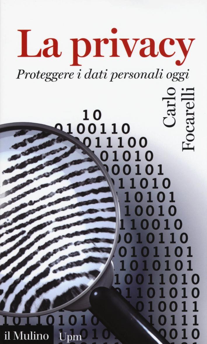 La privacy. Proteggere i dati personali oggi.