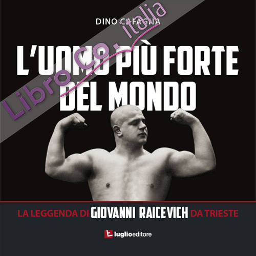 L'uomo più forte del mondo. La leggenda di Giovanni Raicevich da Trieste.