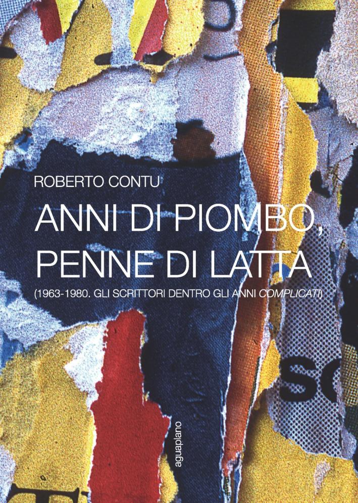 Anni di piombo, penne di latta. (1963-1980. Gli scrittori dentro gli anni complicati).