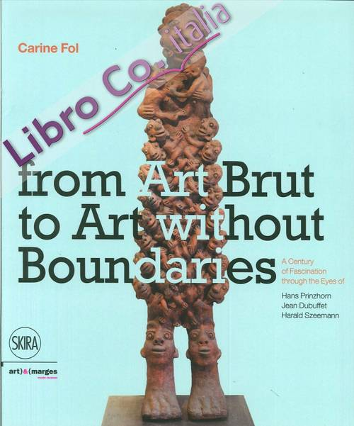 From Art Brut to Art without Boundaries. A Century of Fascination through the Eyes of Hans Prinzhorn, Jean Dubuffet and Harald Szeemann