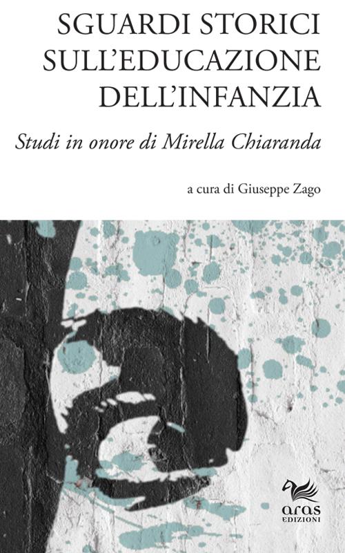 Sguardi Storici sull'Educazione dell'Infanzia. Studi in Onore di Mirella Chiaranda.