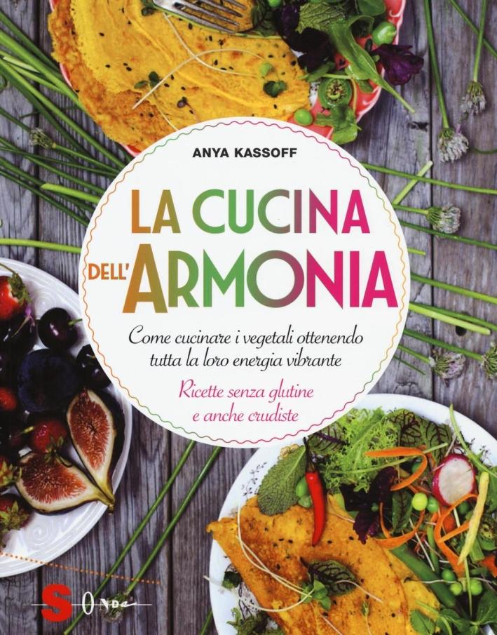 La cucina dell'armonia. Come cucinate i vegetali ottenendo tutta la loro energia vibrante. Ricette senza glutine e anche crudiste. Ediz. illustrata