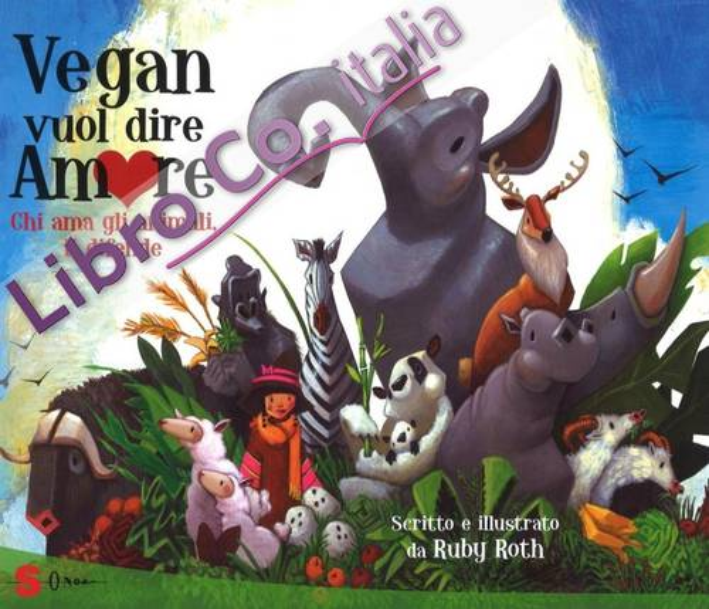 Vegan vuol dire amore. Chi ama gli animali, li difende. Ediz. illustrata